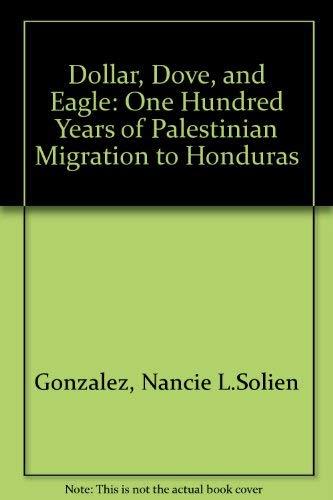 Dollar Dove & Eagle One Hundred Years Of Palestinian Migration to Honduras: Nancie L Gonzalez