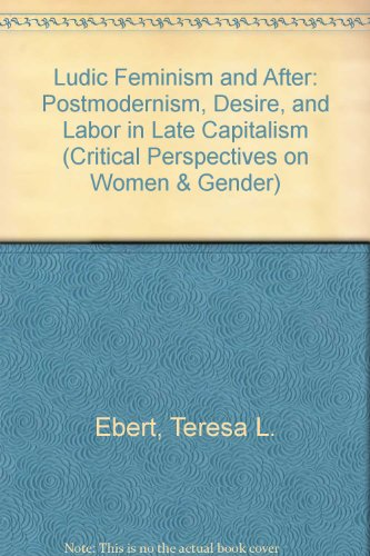9780472095766: Ludic Feminism and After: Postmodernism, Desire, and Labor in Late Capitalism (Critical Perspectives on Women and Gender)