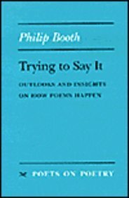 Trying to Say It: Outlooks and Insights on How Poems Happen (Poets on Poetry): Booth, Philip