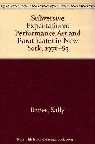 Subversive Expectations: Performance Art and Paratheater in New York, 1976-85: Banes, Sally