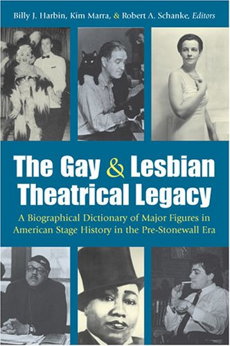 The Gay and Lesbian Theatrical Legacy: A Biographical Dictionary of Major Figures in American Stage...