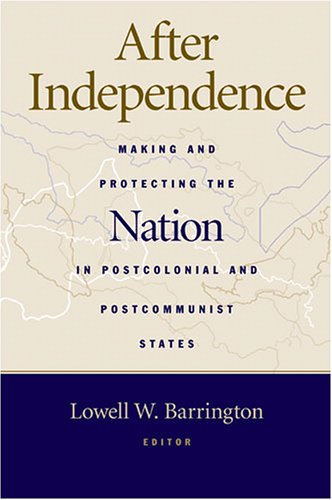 After Independence: Making and Protecting the Nation in Postcolonial and Postcommunist States
