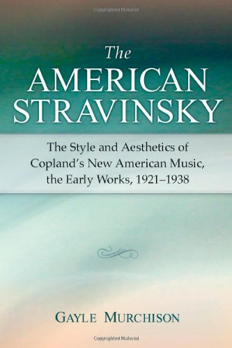The American Stravinsky: The Style and Aesthetics of Copland's New American Music, the Early ...