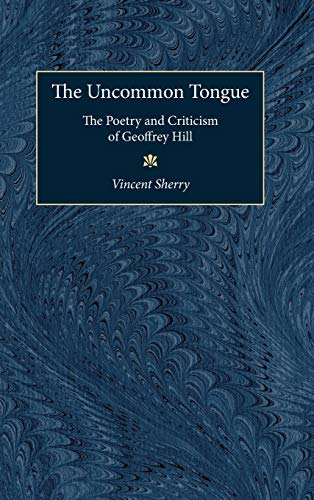 Uncommon Tongue: The Poetry and Criticism of Geoffrey Hill: Sherry, Vincent