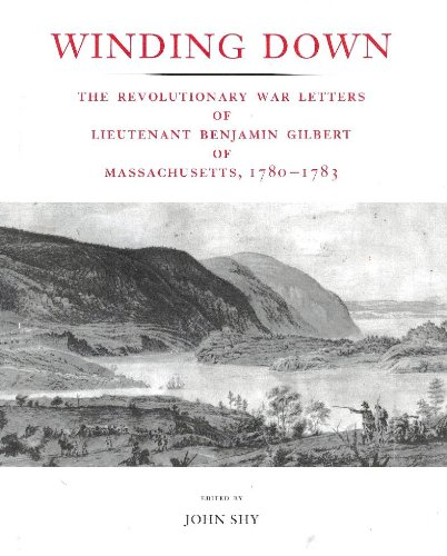Winding Down: The Revolutionary War Letters of Lieutenant Benjamin Gilbert of Massachusetts, 1780...