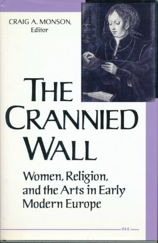 Crannied Wall: Women, Religion, and the Arts in Early Modern Europe: Monson, Craig A. (Editor)