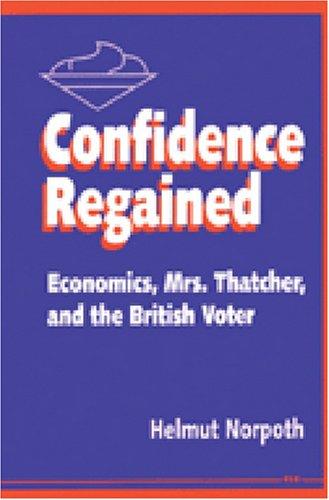 Confidence Regained: Economics, Mrs. Thatcher and the British Voter (Hardback): Helmut Norpoth