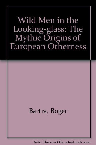 Wild Men in the Looking Glass the Mythic Origins of European Otherness: Bartra, Roger. Carl T. ...