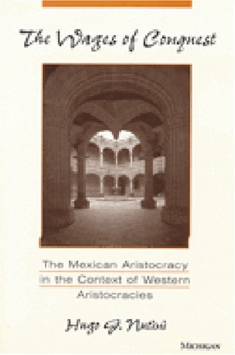 The Wages of Conquest: The Mexican Aristocracy in the Context of Western Aristocracies: Hugo G. ...