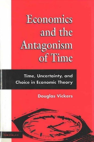 Economics and the Antagonism of Time : Time, Uncertainty, and Choice in Economic Theory: Vickers, ...