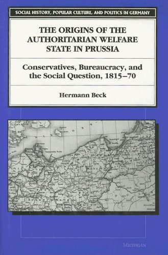 9780472105465: The Origins of the Authoritarian Welfare State in Prussia: Conservatives, Bureaucracy, and the Social Question, 1815-70 (Social History, Popular Culture and Politics in Germany)