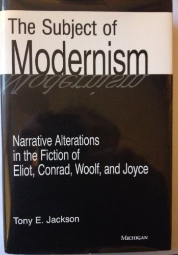The Subject of Modernism: Narrative Alterations in the Fiction of Eliot, Conrad, Woolf, and Joyce: ...