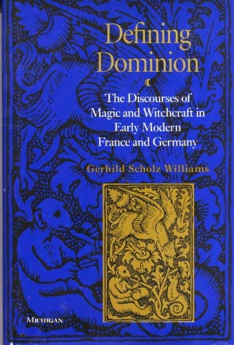 Defining Dominion: The Discourses of Magic and Witchcraft in Early Modern France and Germany (...