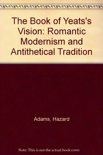 The Book of Yeats's Vision: Romantic Modernism and Antithetical Tradition.: Hazard Adams .