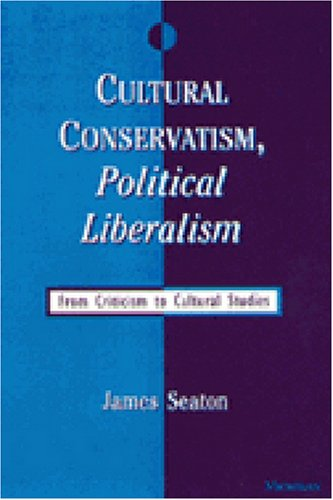 Cultural Conservatism, Political Liberalism: From Criticism to Cultural Studies: Seaton, James