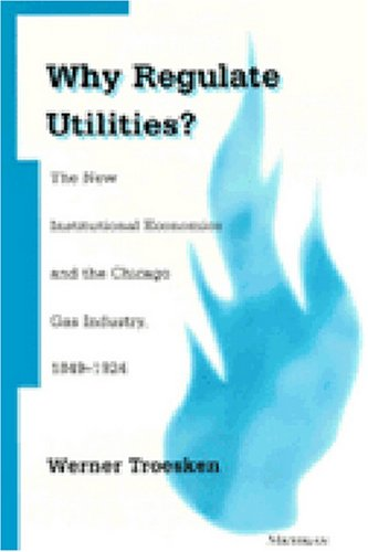 Why Regulate Utilities? - The New Institutional Economics and the Chicago Gas Industry, 1849-1924: ...