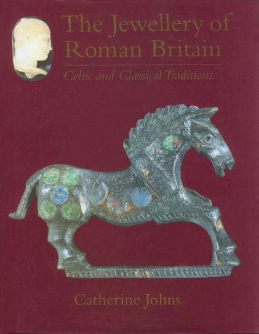 THE JEWELLERY OF ROMAN BRITAIN: CELTIC AND CLASSICAL TRADITIONS: Johns, Catherine