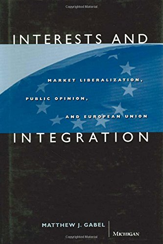 Interests and Integration - Market Liberalization, Public Opinion, and European Union: Gabel, ...