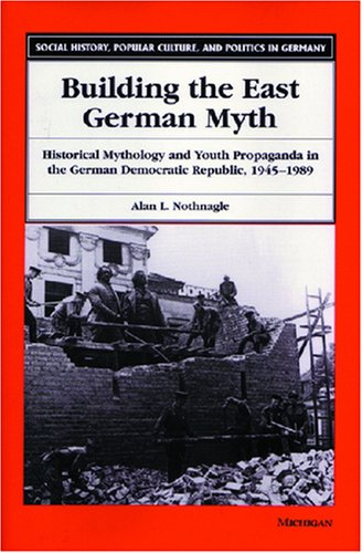 Building the East German Myth - Historical Mythology and Youth Propaganda in the German Democratic ...