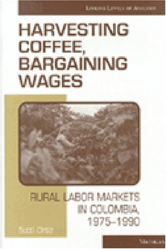 Harvesting Coffee, Bargaining Wages: Rural Labor Markets in Colombia, 1975-1990 (Hardcover): Sutti ...