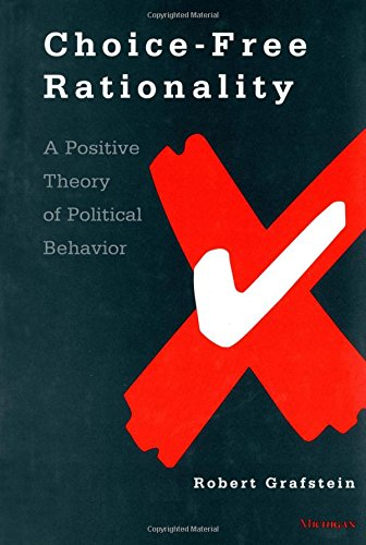 Choice-free Rationality: A Positive Theory of Political Behavior (Hardback): Robert Grafstein