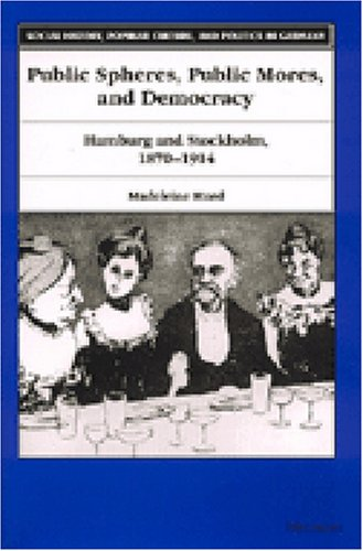 Public Spheres, Public Mores, and Democracy: Hamburg and Stockholm, 1870-1914 (Social History, ...