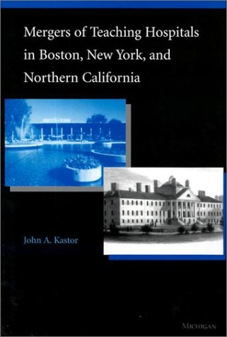 Mergers of Teaching Hospitals in Boston, New York, and Northern California: Kastor, John A.