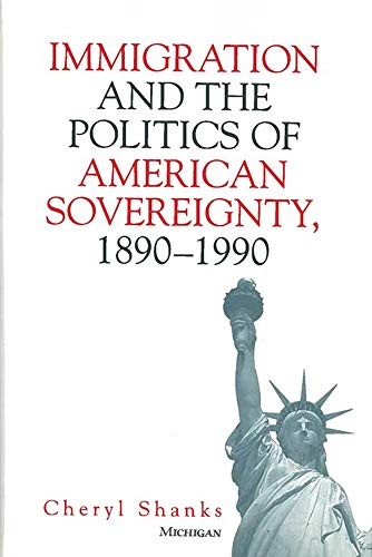 Immigration and the Politics of American Sovereignty, 1890-1990 (Hardback): Cheryl Shanks