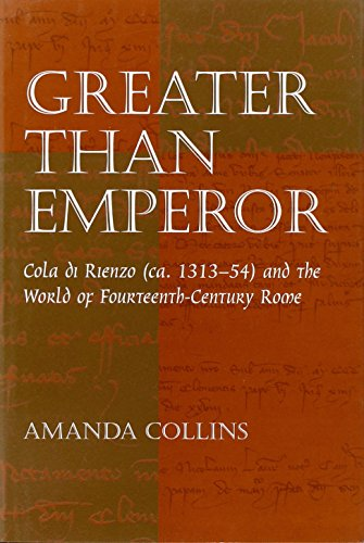 Greater Than Emperor: Cola Di Rienzo (Ca. 1313-54) and the World of Fourteenth-Century Rome: ...