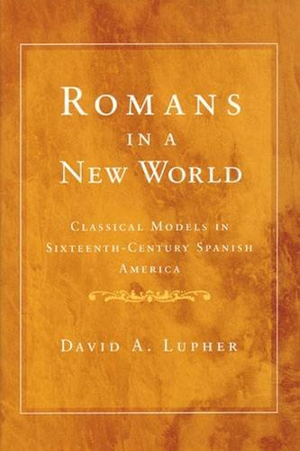 Romans in a New World: Classical Models in Sixteenth-Century Spanish America: Lupher, David Andrew