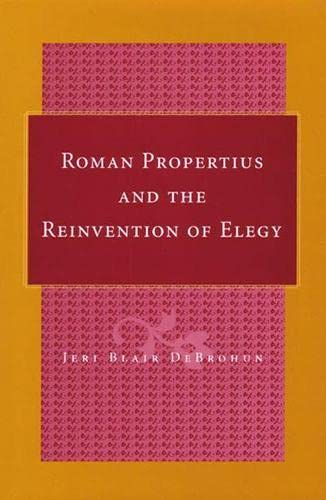 Roman Propertius and the Reinvention of Elegy -: DeBrohun, Jeri Blair