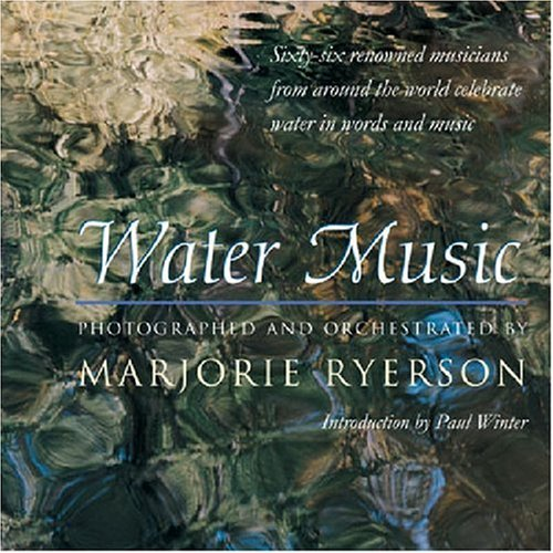Water Music: Sixty-Six Renowned Musicians from Around the World Celebrate Water in Words and Music:...