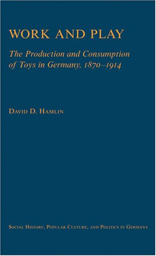 9780472115884: Work and Play: The Production and Consumption of Toys in Germany, 1870-1914 (Social History, Popular Culture and Politics in Germany)