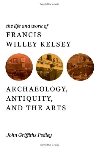 9780472118021: The Life and Work of Francis Willey Kelsey: Archaeology, Antiquity, and the Arts