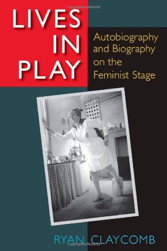 Lives in Play: Autobiography and Biography on the Feminist Stage: Claycomb, Ryan