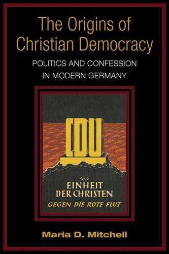 The Origins of Christian Democracy: Politics and Confession in Modern Germany: Mitchell, Maria