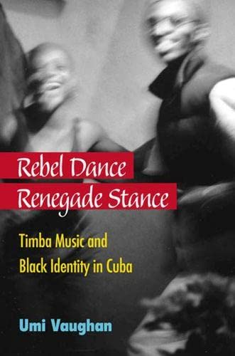 Rebel Dance, Renegade Stance: Timba Music and Black Identity in Cuba: Vaughan, Umi