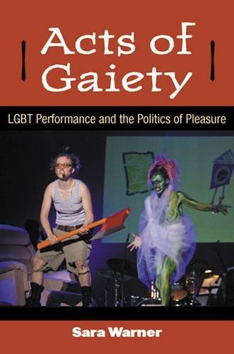 Acts of Gaiety - LGBT Performance and the Politics of Pleasure: Warner, Sara