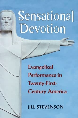 Sensational Devotion: Evangelical Performance in Twenty-First-Century America: Stevenson, Jill C.