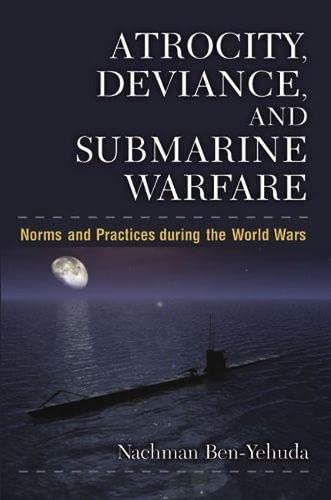 Atrocity, Deviance, and Submarine Warfare: Norms and Practices during the World Wars (...
