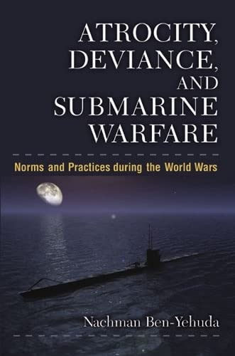 Atrocity, Deviance, and Submarine Warfare - Norms and Practices during the World Wars: Ben-Yehuda, ...