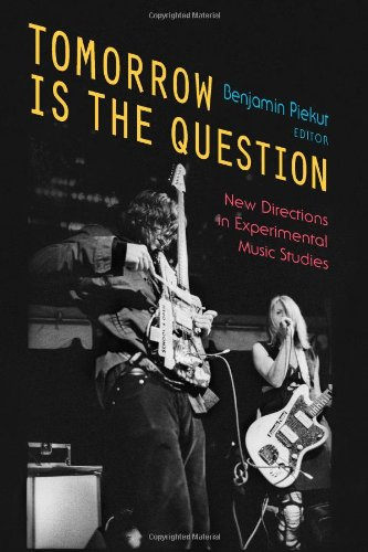 Tomorrow Is the Question: New Directions in Experimental Music Studies (Hardcover): Benjamin Piekut