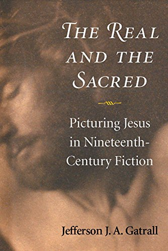 The Real and the Sacred - Picturing Jesus in Nineteenth-Century Fiction: Gatrall, Jefferson J