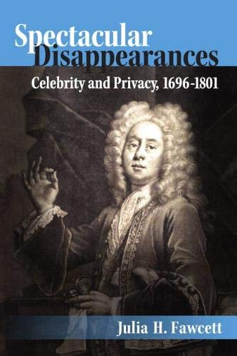Spectacular Disappearances: Celebrity and Privacy, 1696-1801: Fawcett, Julia H.