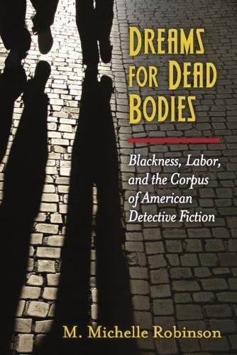 Dreams for Dead Bodies: Blackness, Labor, and the Corpus of American Detective Fiction (Hardcover):...
