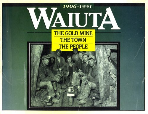 Waiuta, 1906-1951: the Gold Mine, the Town, the People: Tony Nightingale, Les Wright, Anne ...