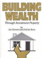 Building Wealth Through Investment Property: Somers, Jan and Dolf De Roos