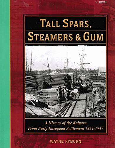9780473061760: Tall Spars, Steamers & Gum: A History of the Kaipara From Early European Settlement 1854-1947