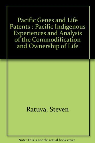 Pacific Genes and Life Patents : Pacific Indigenous Experiences and Analysis of the Commodification...