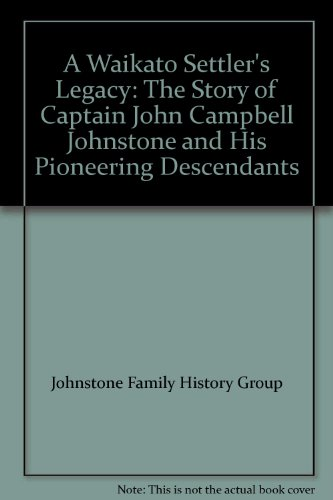 9780473127428: A Waikato Settler's Legacy: The Story of Captain John Campbell Johnstone and His Pioneering Descendants
